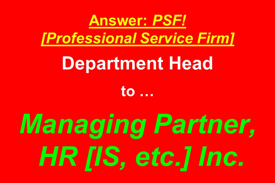Answer: PSF! [Professional Service Firm] Department Head to … Managing Partner, HR [IS, etc.] Inc.